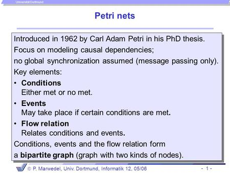 - 1 -  P. Marwedel, Univ. Dortmund, Informatik 12, 05/06 Universität Dortmund Petri nets Introduced in 1962 by Carl Adam Petri in his PhD thesis. Focus.