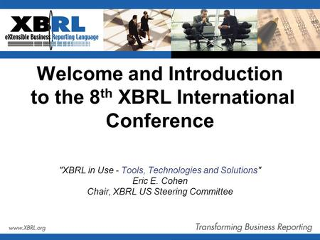 Welcome and Introduction to the 8 th XBRL International Conference XBRL in Use - Tools, Technologies and Solutions Eric E. Cohen Chair, XBRL US Steering.