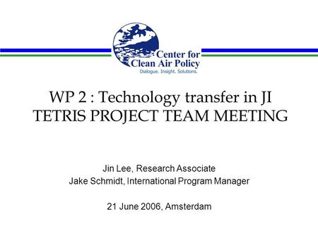WP 2 : Technology transfer in JI TETRIS PROJECT TEAM MEETING Jin Lee, Research Associate Jake Schmidt, International Program Manager 21 June 2006, Amsterdam.