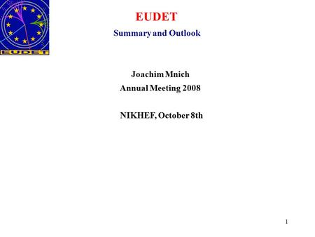 1 EUDET Summary and Outlook Joachim Mnich Annual Meeting 2008 NIKHEF, October 8th.