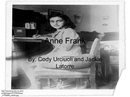 Anne Frank By: Cody Urciuoli and Jackie Latorre  edia/images/41725000/jpg/ _41725840_xdesk.jpg.