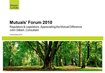 Mutuals' Forum 2010 Regulators & Legislators: Appreciating the Mutual Difference John Gilbert, Consultant 4 November 2010.