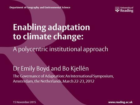 Www.reading.ac.uk Department of Geography and Environmental Science 15 November 2015 A polycentric institutional approach Dr Emily Boyd and Bo Kjellén.