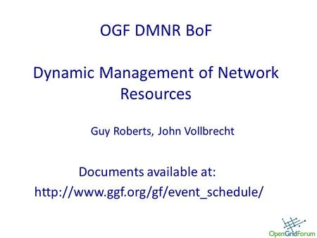 OGF DMNR BoF Dynamic Management of Network Resources Documents available at:  Guy Roberts, John Vollbrecht.