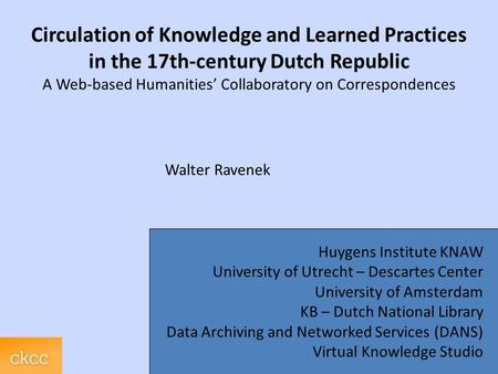 Circulation of Knowledge and Learned Practices in the 17th-century Dutch Republic A Web-based Humanities' Collaboratory on Correspondences Walter Ravenek.