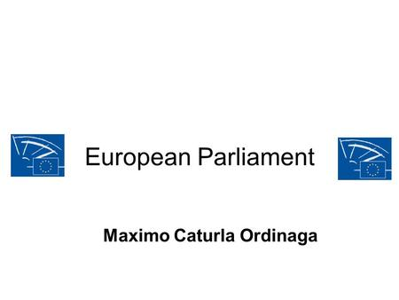European Parliament Maximo Caturla Ordinaga. Introduction The European Parliament (Europarl or EP) is the only directly elected parliamentary institution.