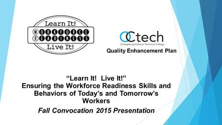 """Learn It! Live It!"" Ensuring the Workforce Readiness Skills and Behaviors of Today's and Tomorrow's Workers Fall Convocation 2015 Presentation Quality."