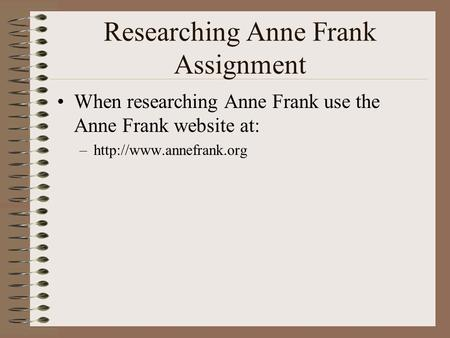 Researching Anne Frank Assignment When researching Anne Frank use the Anne Frank website at: –http://www.annefrank.org.