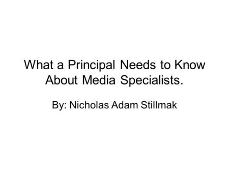What a Principal Needs to Know About Media Specialists. By: Nicholas Adam Stillmak.