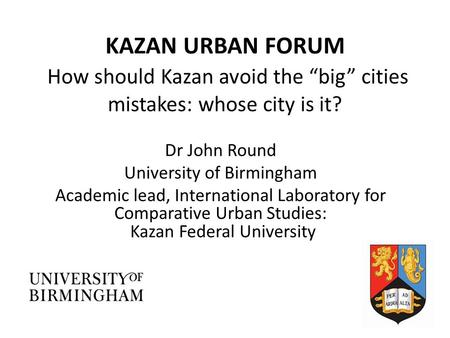 "KAZAN URBAN FORUM How should Kazan avoid the ""big"" cities mistakes: whose city is it? Dr John Round University of Birmingham Academic lead, International."