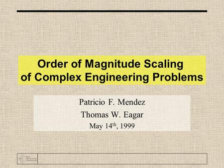 Order of Magnitude Scaling of Complex Engineering Problems Patricio F. Mendez Thomas W. Eagar May 14 th, 1999.