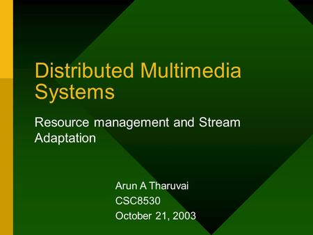 Distributed Multimedia Systems Resource management and Stream Adaptation Arun A Tharuvai CSC8530 October 21, 2003.