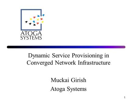 1 Dynamic Service Provisioning in Converged Network Infrastructure Muckai Girish Atoga Systems.