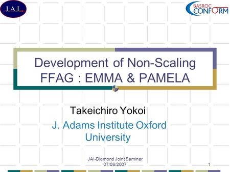 JAI-Diamond Joint Seminar 07/06/20071 Development of Non-Scaling FFAG : EMMA & PAMELA Takeichiro Yokoi J. Adams Institute Oxford University.