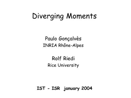 Diverging Moments Paulo Gonçalvès INRIA Rhône-Alpes Rolf Riedi Rice University IST - ISR january 2004.