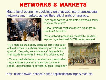 NETWORKS & MARKETS Macro-level economic sociology emphasizes interorganizational networks and markets as key theoretical units of analysis. Are organizations.