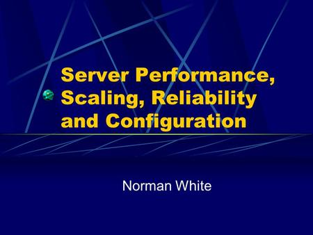 Server Performance, Scaling, Reliability and Configuration Norman White.