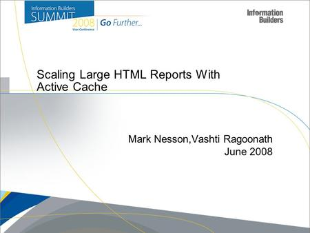 Copyright 2007, Information Builders. Slide 1 Scaling Large HTML Reports With Active Cache Mark Nesson,Vashti Ragoonath June 2008.