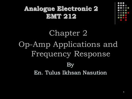 1 Analogue Electronic 2 EMT 212 Chapter 2 Op-Amp Applications and Frequency Response By En. Tulus Ikhsan Nasution.