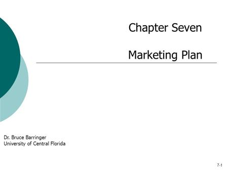 7-1 Chapter Seven Marketing Plan Dr. Bruce Barringer University of Central Florida.
