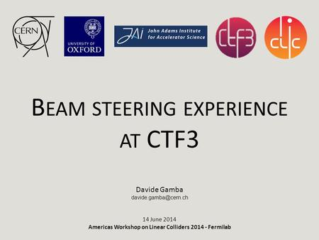 B EAM STEERING EXPERIENCE AT CTF3 Davide Gamba 14 June 2014 Americas Workshop on Linear Colliders 2014 - Fermilab.