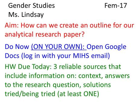 Gender Studies Fem-17 Ms. Lindsay Aim: How can we create an outline for our analytical research paper? Do Now (ON YOUR OWN): Open Google Docs (log in with.
