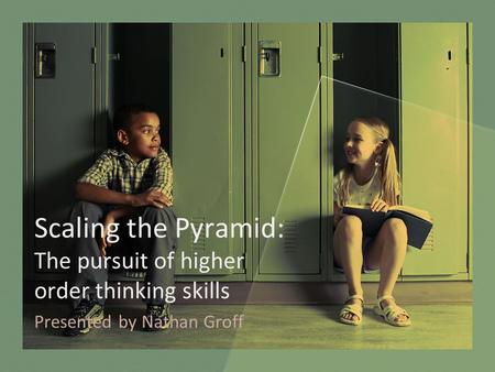 Scaling the Pyramid: The pursuit of higher order thinking skills Presented by Nathan Groff.