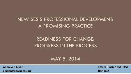 NEW SESIS PROFESSIONAL DEVELOPMENT: A PROMISING PRACTICE READINESS FOR CHANGE: PROGRESS IN THE PROCESS MAY 5, 2014 Andrew J. Ecker Lower Hudson RSE-TASC.
