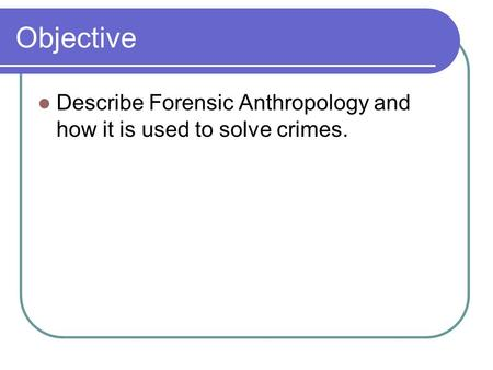 Objective Describe Forensic Anthropology and how it is used to solve crimes.