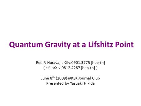 Quantum Gravity at a Lifshitz Point Ref. P. Horava, arXiv:0901.3775 [hep-th] ( c.f. arXiv:0812.4287 [hep-th] ) June 8 th Journal Club Presented.