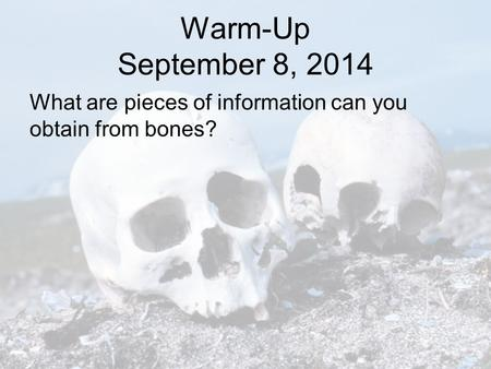 Warm-Up September 8, 2014 What are pieces of information can you obtain from bones?