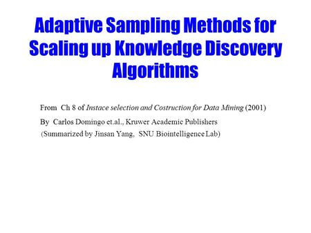 Adaptive Sampling Methods for Scaling up Knowledge Discovery Algorithms From Ch 8 of Instace selection and Costruction for Data Mining (2001) From Ch 8.