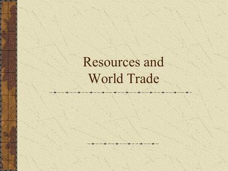 Resources and World Trade. Natural Resources  Products of the earth that people use to meet their needs  Not evenly distributed throughout the world.