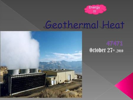 Energy !!!. Geothermal Heat is power extracted from heat stored in the earth. This energy originates from the original formation of the plant, from decay.