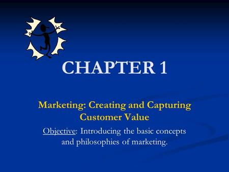 CHAPTER 1 Marketing: Creating and Capturing Customer Value Objective: Introducing the basic concepts and philosophies of marketing.
