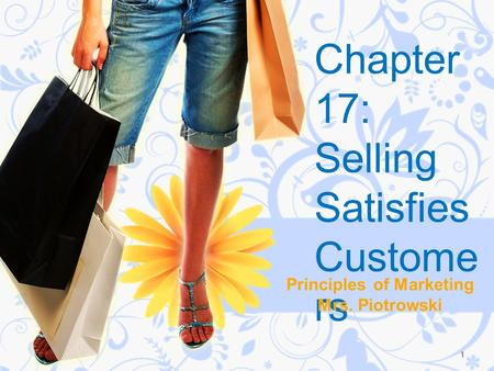 Chapter 17: Selling Satisfies Custome rs Principles of Marketing Mrs. Piotrowski 1.