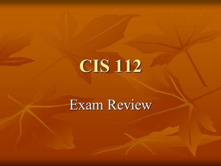 CIS 112 Exam Review. Exam Content 100 questions valued at 1 point each 100 questions valued at 1 point each 100 points total 100 points total 10 each.