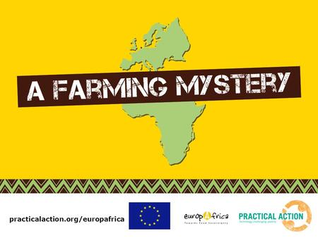 Practicalaction.org/europafrica. In the past few lessons you've looked at: Foods that are grown in Africa and imported to Europe. Stories of small family.