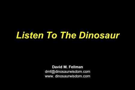 Listen To The Dinosaur David M. Fellman www. dinosaurwisdom.com.