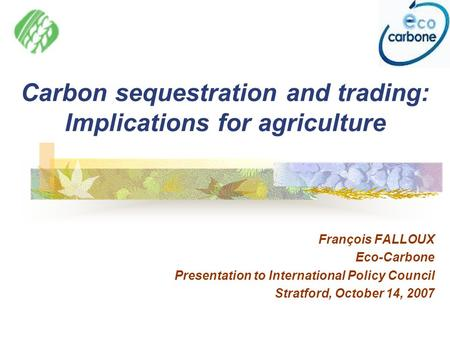 Carbon sequestration and trading: Implications for agriculture François FALLOUX Eco-Carbone Presentation to International Policy Council Stratford, October.