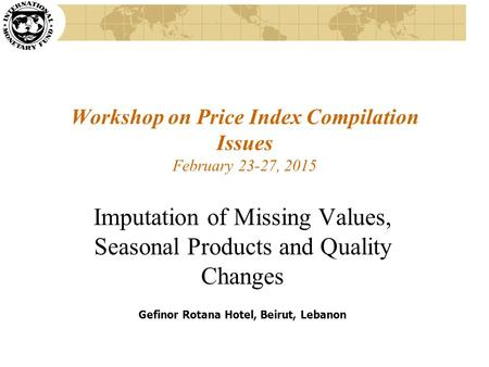 Workshop on Price Index Compilation Issues February 23-27, 2015 Imputation of Missing Values, Seasonal Products and Quality Changes Gefinor Rotana Hotel,