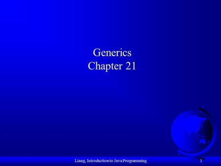 1 Generics Chapter 21 Liang, Introduction to Java Programming.