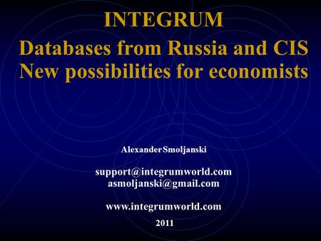 INTEGRUM Databases from Russia and CIS New possibilities for economists 2011 Alexander Smoljanski