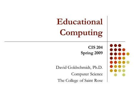 Educational Computing David Goldschmidt, Ph.D. Computer Science The College of Saint Rose CIS 204 Spring 2009.