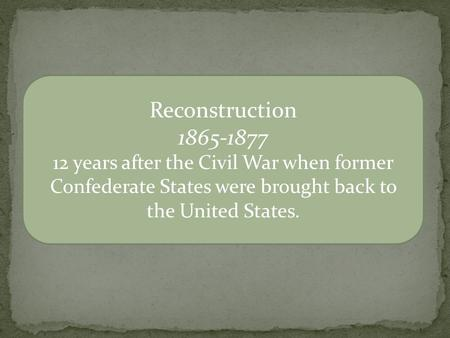 Reconstruction 1865-1877 12 years after the Civil War when former Confederate States were brought back to the United States.