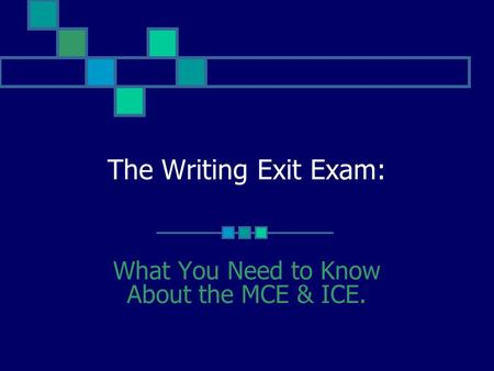 The Writing Exit Exam: What You Need to Know About the MCE & ICE.