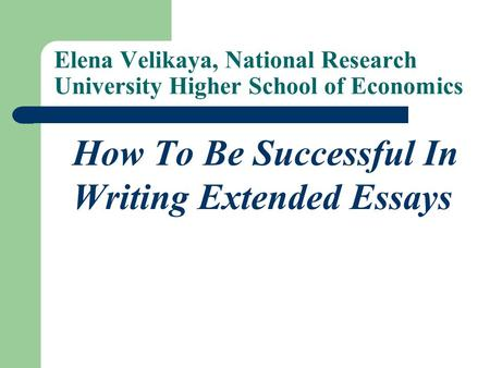 Elena Velikaya, National Research University Higher School of Economics How To Be Successful In Writing Extended Essays.