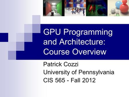 GPU Programming and Architecture: Course Overview Patrick Cozzi University of Pennsylvania CIS 565 - Fall 2012.