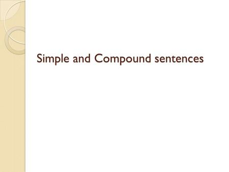 Simple and Compound sentences. Simple sentence Definition: A very basic sentence Contains a subject and a predicate Expresses one complete thought Does.