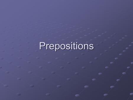 Prepositions. What is a prepositional phrase? They tell: WHERE, WHEN AND HOW Begin with a preposition and end with a noun or pronoun Will not be the subject.